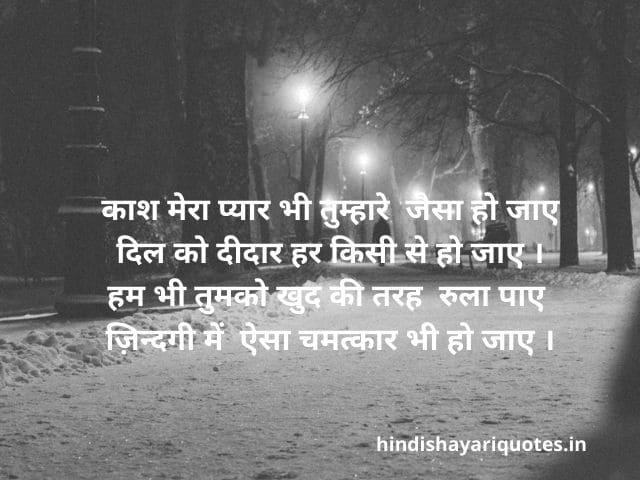 Sad Shayari in Hindi काश मेरा प्यार भी तुम्हारे जैसा हो जाए दिल को दीदार हर किसी से हो जाए । हम भी तुमको खुद की तरह रुला पाए ज़िन्दगी में ऐसा चमत्कार भी हो जाए ।